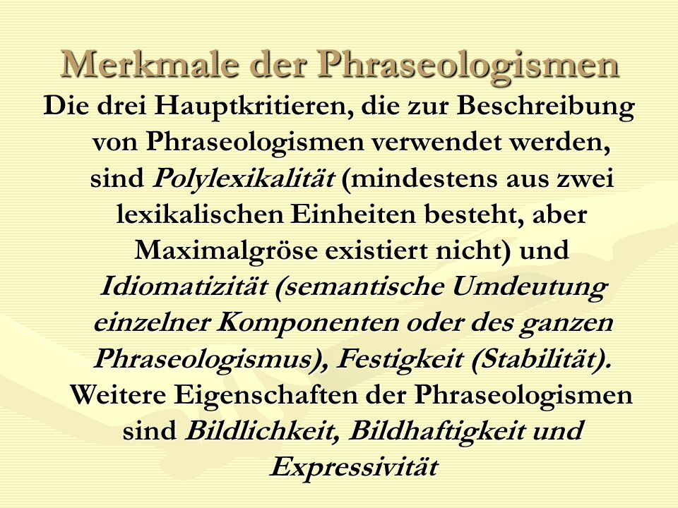 Merkmale der Phraseologismen Die drei Hauptkritieren, die zur Beschreibung von Phraseologismen verwendet werden, sind Polylexikalität (mindestens aus zwei lexikalischen Einheiten besteht, aber Maximalgröse existiert nicht) und Idiomatizität (semantische Umdeutung einzelner Komponenten oder des ganzen Phraseologismus), Festigkeit (Stabilität).