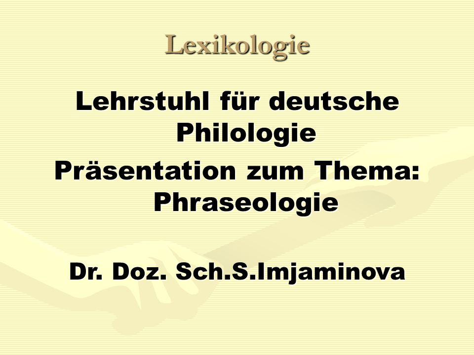 Lexikologie Lehrstuhl für deutsche Philologie Präsentation zum Thema: Phraseologie Dr. Doz. Sch.S.Imjaminova