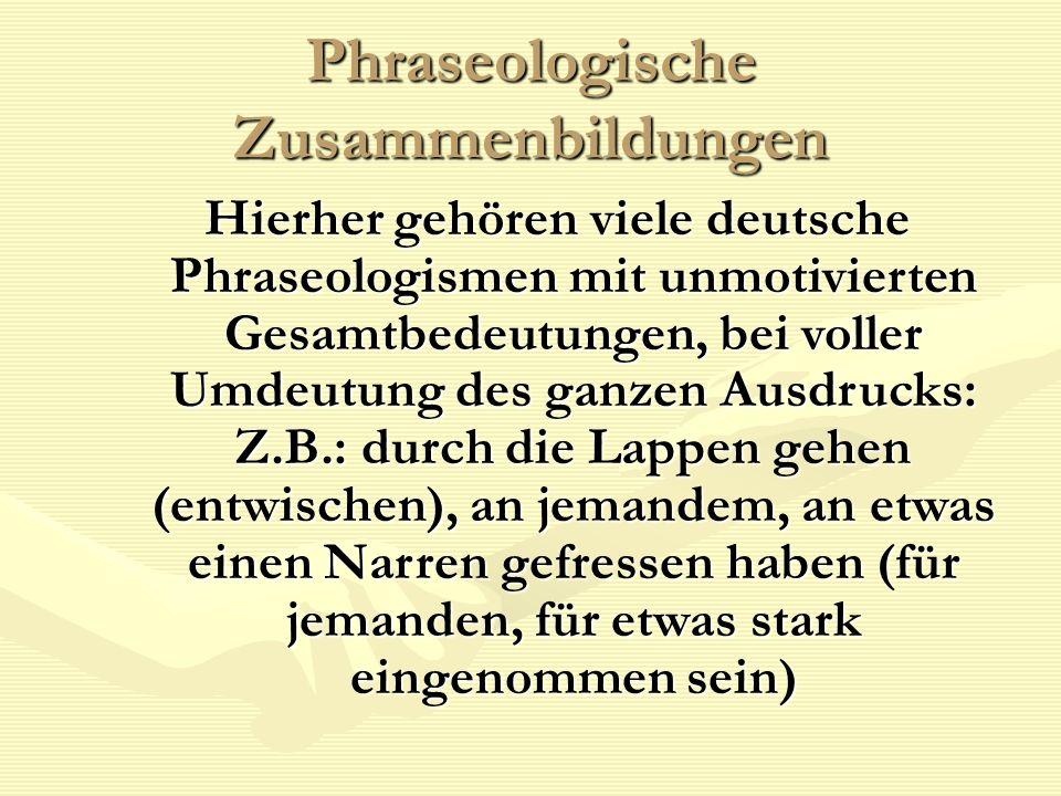 Phraseologische Zusammenbildungen Hierher gehören viele deutsche Phraseologismen mit unmotivierten Gesamtbedeutungen, bei voller Umdeutung des ganzen Ausdrucks: Z.B.: durch die Lappen gehen (entwischen), an jemandem, an etwas einen Narren gefressen haben (für jemanden, für etwas stark eingenommen sein)