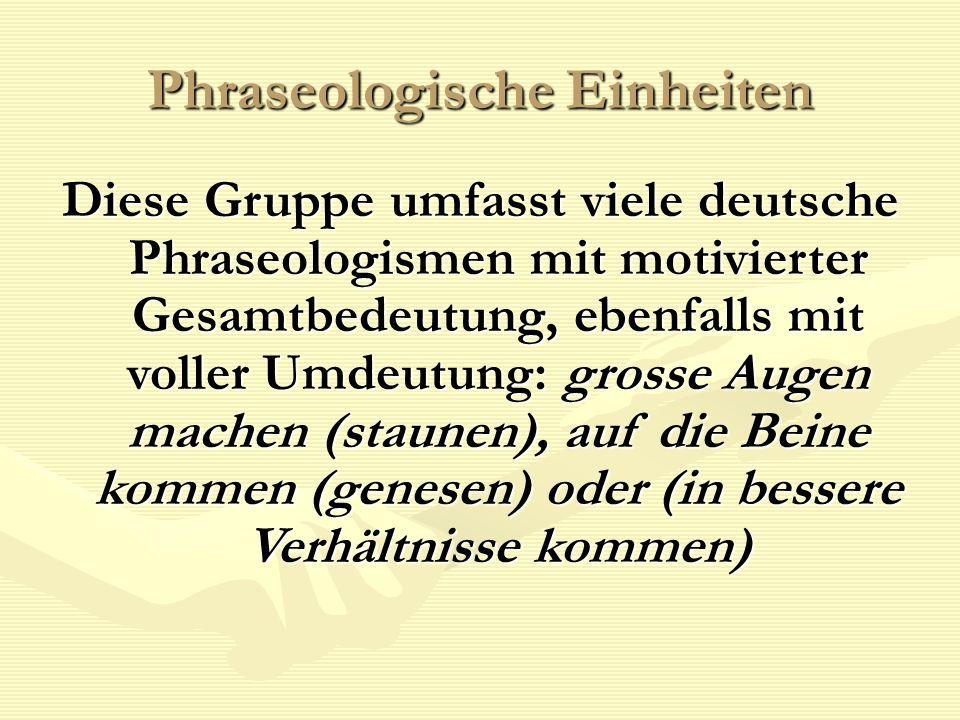 Phraseologische Einheiten Diese Gruppe umfasst viele deutsche Phraseologismen mit motivierter Gesamtbedeutung, ebenfalls mit voller Umdeutung: grosse