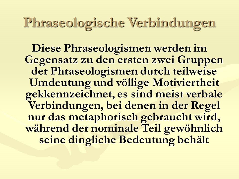 Phraseologische Verbindungen Diese Phraseologismen werden im Gegensatz zu den ersten zwei Gruppen der Phraseologismen durch teilweise Umdeutung und vö