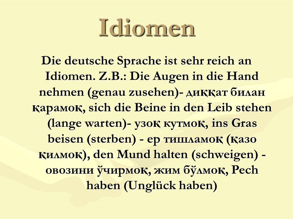 Idiomen Die deutsche Sprache ist sehr reich an Idiomen. Z.B.: Die Augen in die Hand nehmen (genau zusehen)- ди ққ ат билан қ арамо қ, sich die Beine i