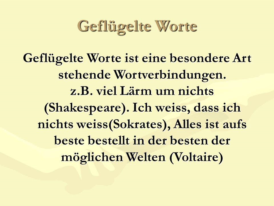 Geflügelte Worte Geflügelte Worte ist eine besondere Art stehende Wortverbindungen. z.B. viel Lärm um nichts (Shakespeare). Ich weiss, dass ich nichts