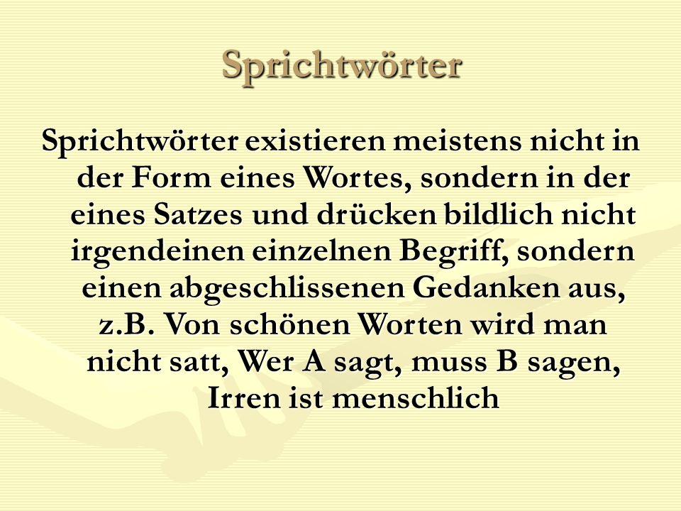 Sprichtwörter Sprichtwörter existieren meistens nicht in der Form eines Wortes, sondern in der eines Satzes und drücken bildlich nicht irgendeinen ein