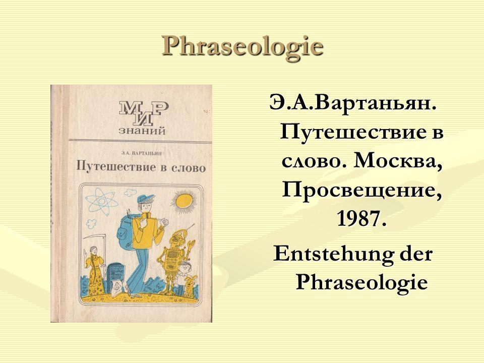 Phraseologie Э.А.Вартаньян. Путешествие в слово. Москва, Просвещение, 1987.