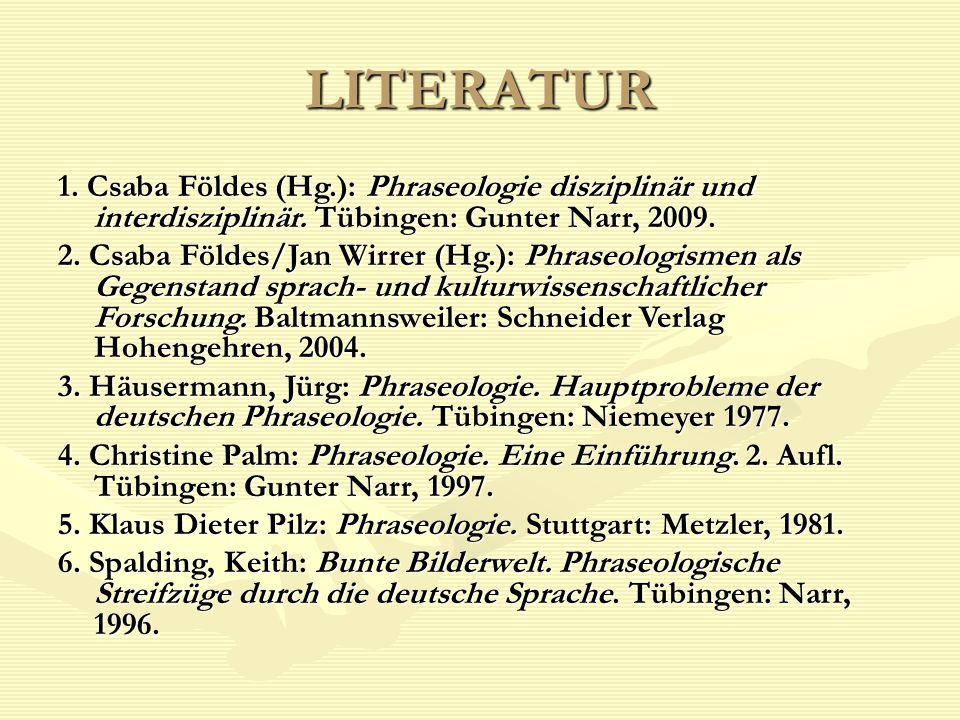 LITERATUR 1. Csaba Földes (Hg.): Phraseologie disziplinär und interdisziplinär. Tübingen: Gunter Narr, 2009. 2. Csaba Földes/Jan Wirrer (Hg.): Phraseo