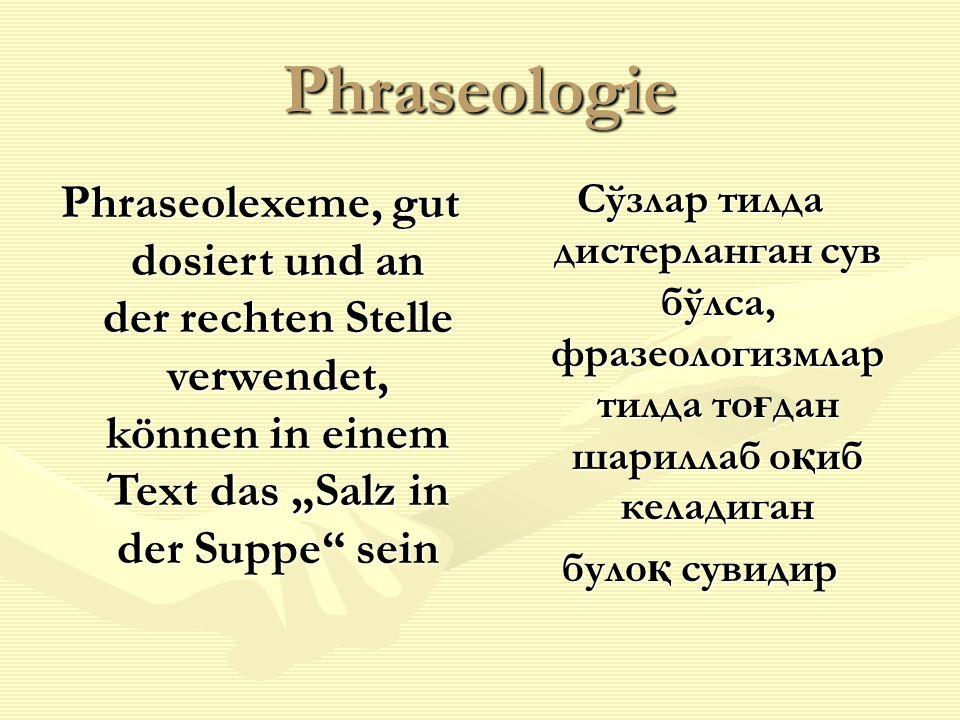 """Phraseologie Phraseolexeme, gut dosiert und an der rechten Stelle verwendet, können in einem Text das """"Salz in der Suppe sein Сўзлар тилда дистерланган сув бўлса, фразеологизмлар тилда то ғ дан шариллаб о қ иб келадиган було қ сувидир"""
