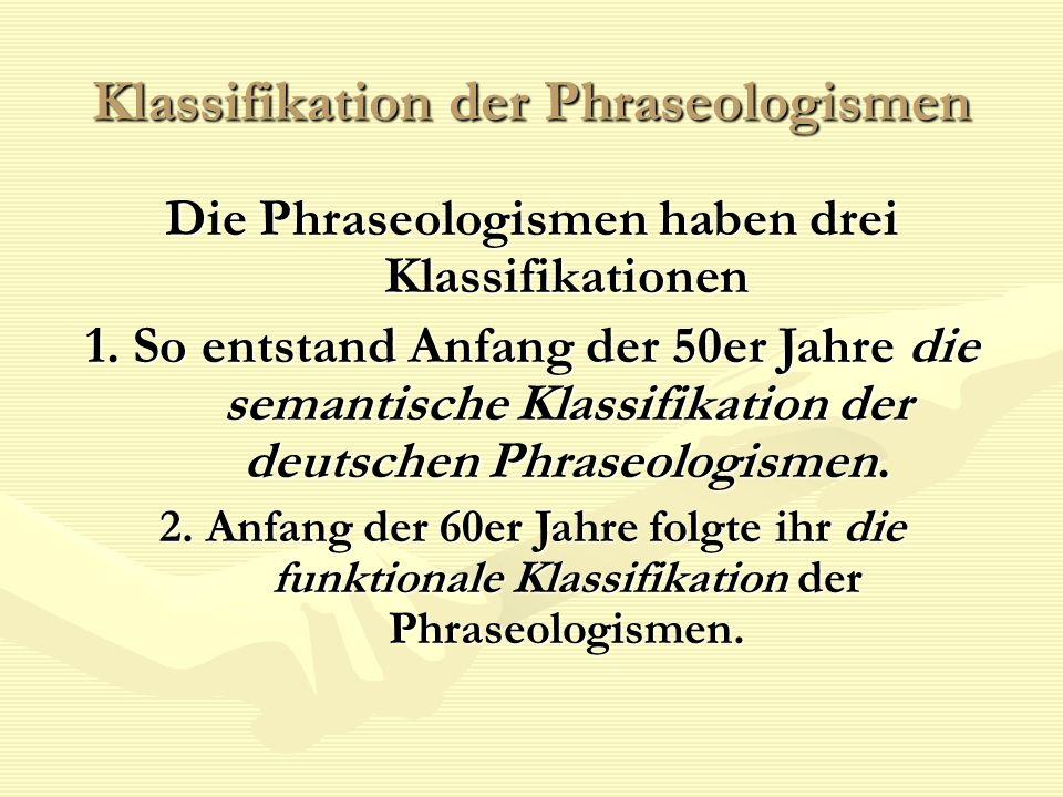 Klassifikation der Phraseologismen Die Phraseologismen haben drei Klassifikationen 1. So entstand Anfang der 50er Jahre die semantische Klassifikation