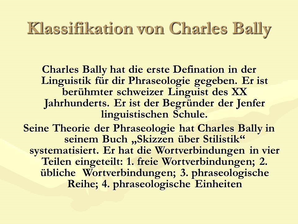 Klassifikation von Charles Bally Charles Bally hat die erste Defination in der Linguistik für dir Phraseologie gegeben. Er ist berühmter schweizer Lin