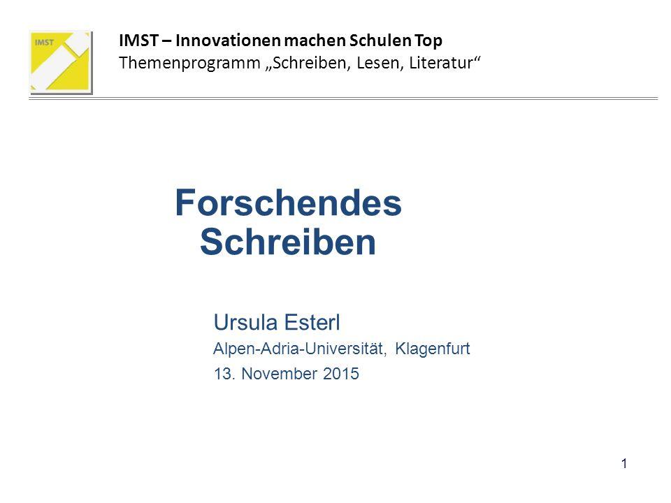 """Forschendes Schreiben Ursula Esterl Alpen-Adria-Universität, Klagenfurt 13. November 2015 1 IMST – Innovationen machen Schulen Top Themenprogramm """"Sch"""