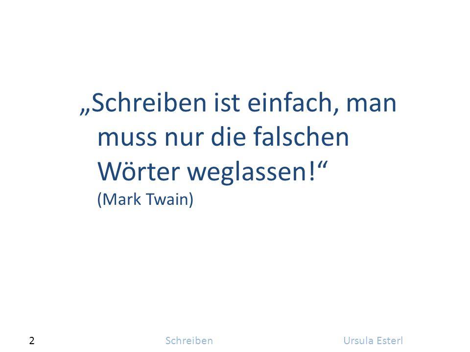 """2SchreibenUrsula Esterl """"Schreiben ist einfach, man muss nur die falschen Wörter weglassen! (Mark Twain)"""