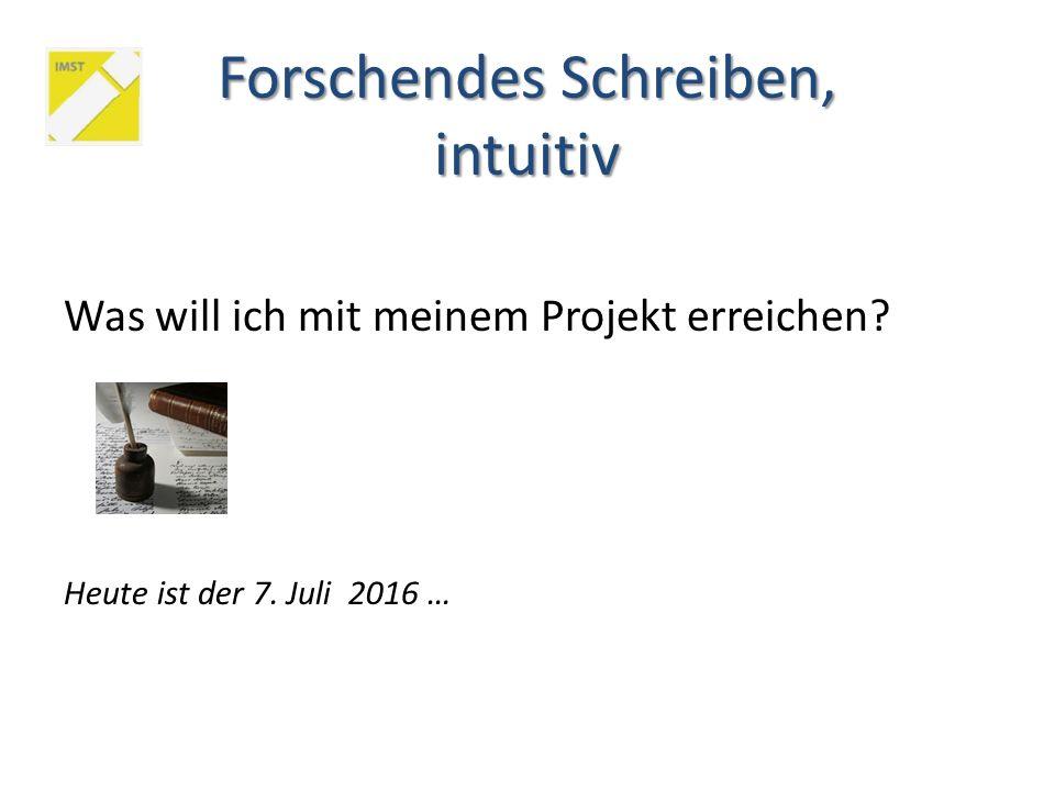 Was will ich mit meinem Projekt erreichen? Heute ist der 7. Juli 2016 … Forschendes Schreiben, intuitiv