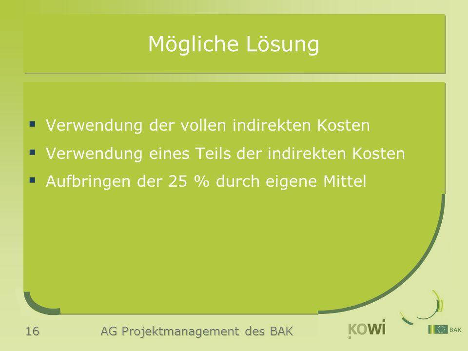 16 AG Projektmanagement des BAK Mögliche Lösung  Verwendung der vollen indirekten Kosten  Verwendung eines Teils der indirekten Kosten  Aufbringen der 25 % durch eigene Mittel