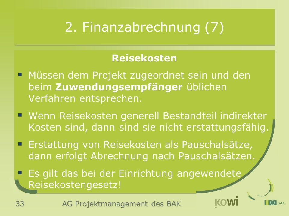 33 AG Projektmanagement des BAK 2. Finanzabrechnung (7) Reisekosten  Müssen dem Projekt zugeordnet sein und den beim Zuwendungsempfänger üblichen Ver