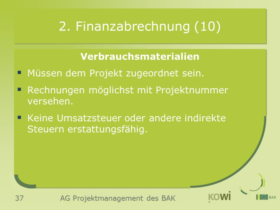 37 AG Projektmanagement des BAK 2. Finanzabrechnung (10) Verbrauchsmaterialien  Müssen dem Projekt zugeordnet sein.  Rechnungen möglichst mit Projek