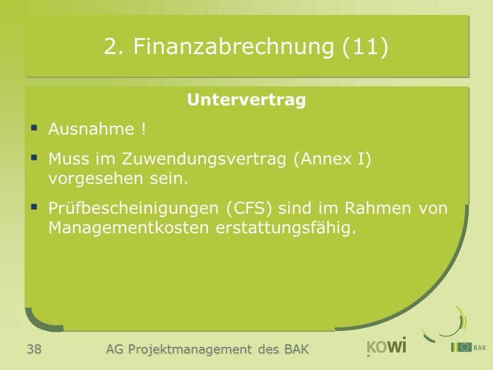 38 AG Projektmanagement des BAK 2. Finanzabrechnung (11) Untervertrag  Ausnahme !  Muss im Zuwendungsvertrag (Annex I) vorgesehen sein.  Prüfbesche