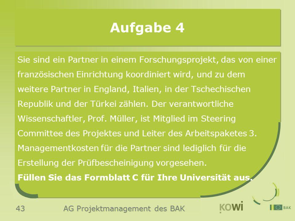 43 AG Projektmanagement des BAK Aufgabe 4 Sie sind ein Partner in einem Forschungsprojekt, das von einer französischen Einrichtung koordiniert wird, und zu dem weitere Partner in England, Italien, in der Tschechischen Republik und der Türkei zählen.