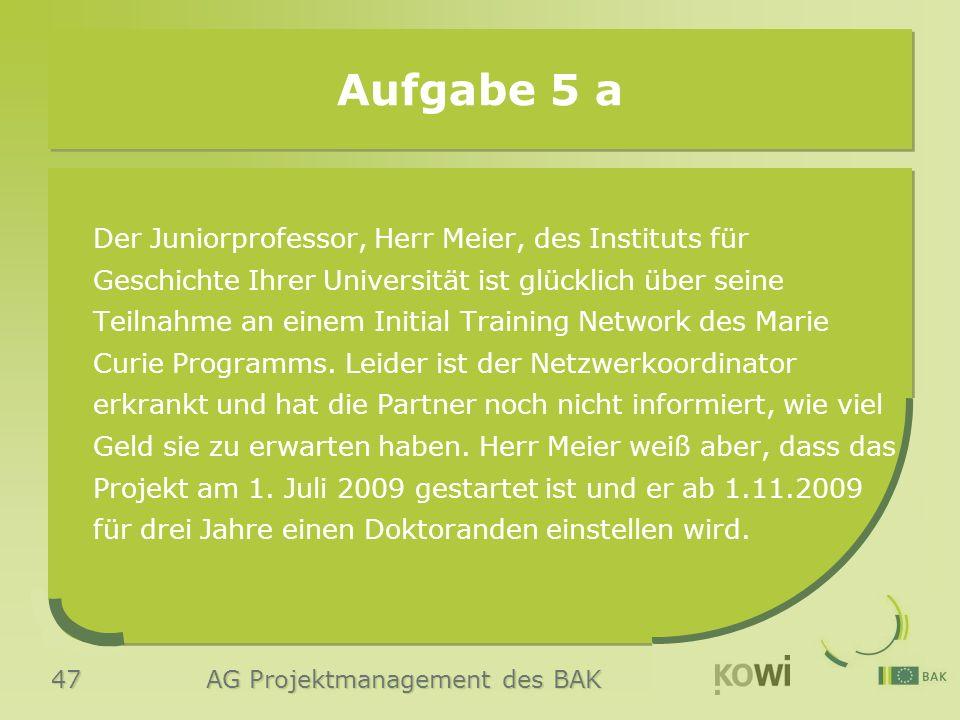 47 AG Projektmanagement des BAK Aufgabe 5 a Der Juniorprofessor, Herr Meier, des Instituts für Geschichte Ihrer Universität ist glücklich über seine Teilnahme an einem Initial Training Network des Marie Curie Programms.