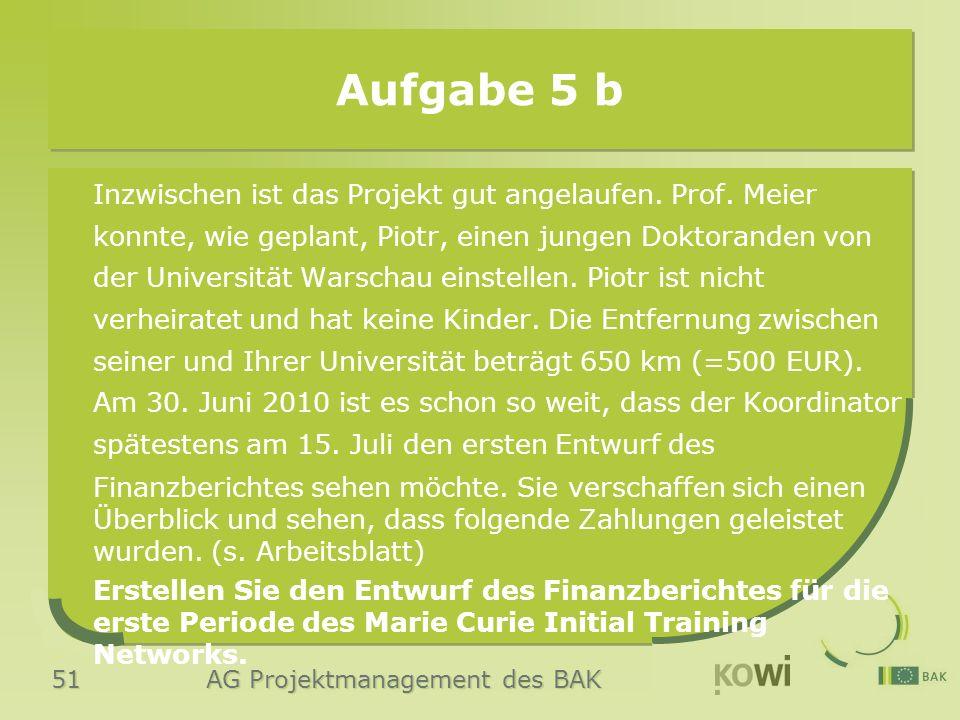 51 AG Projektmanagement des BAK Aufgabe 5 b Inzwischen ist das Projekt gut angelaufen. Prof. Meier konnte, wie geplant, Piotr, einen jungen Doktorande