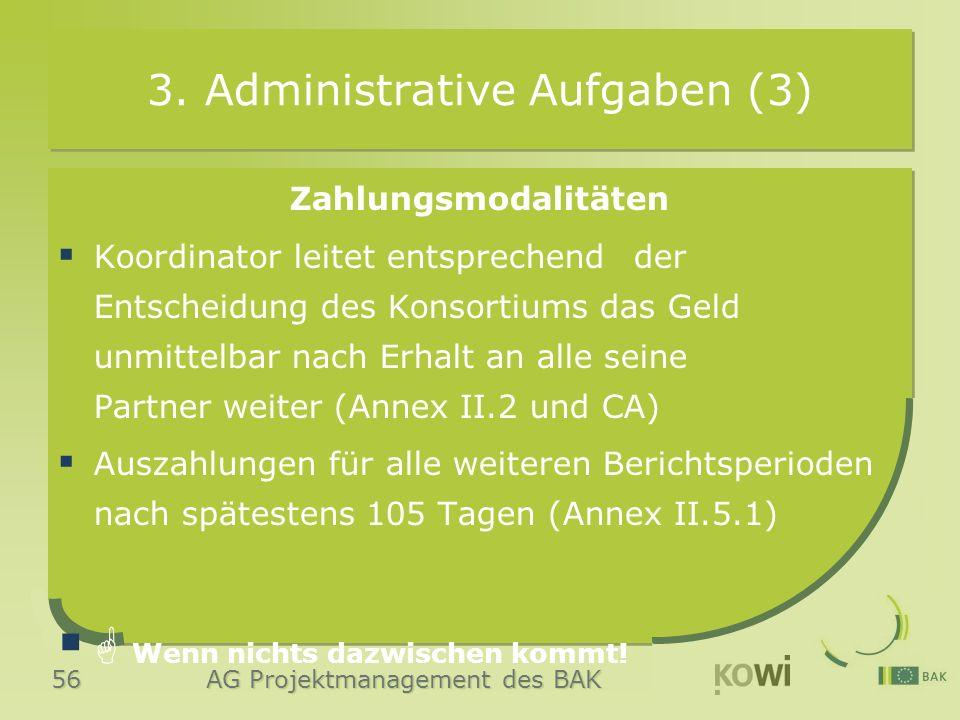 56 AG Projektmanagement des BAK 3. Administrative Aufgaben (3) Zahlungsmodalitäten  Koordinator leitet entsprechend der Entscheidung des Konsortiums