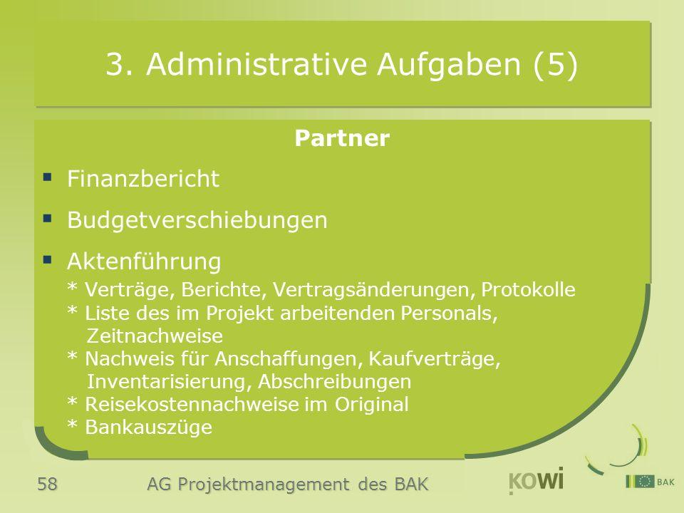 58 AG Projektmanagement des BAK 3. Administrative Aufgaben (5) Partner  Finanzbericht  Budgetverschiebungen  Aktenführung * Verträge, Berichte, Ver