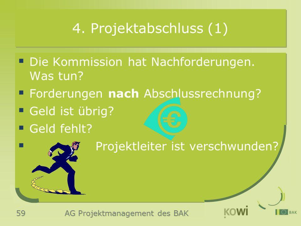 59 AG Projektmanagement des BAK 4. Projektabschluss (1)  Die Kommission hat Nachforderungen. Was tun?  Forderungen nach Abschlussrechnung?  Geld is