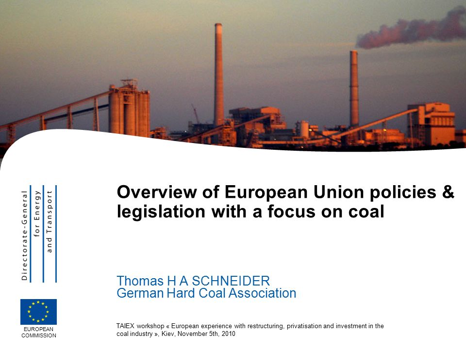 TAIEX workshop « European experience with restructuring, privatisation and investment in the coal industry », Kiev, November 5th, 2010 Overview of European Union policies & legislation with a focus on coal Thomas H A SCHNEIDER German Hard Coal Association EUROPEAN COMMISSION