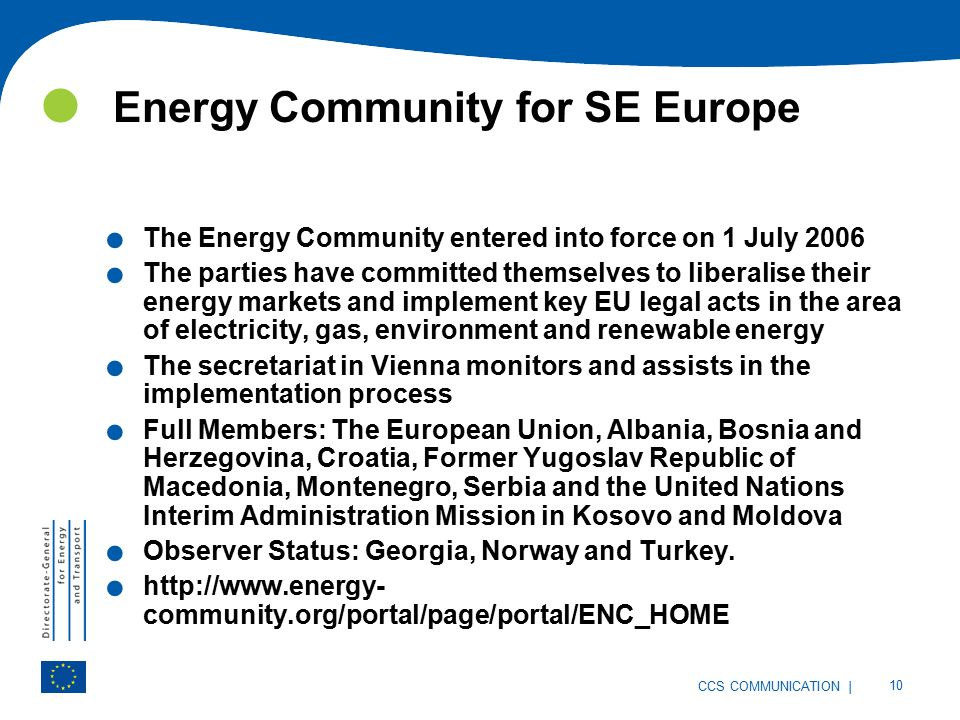 | 10 CCS COMMUNICATION Energy Community for SE Europe. The Energy Community entered into force on 1 July 2006. The parties have committed themselves t