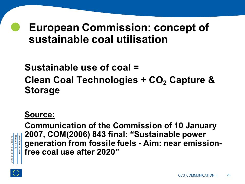 | 26 CCS COMMUNICATION European Commission: concept of sustainable coal utilisation Sustainable use of coal = Clean Coal Technologies + CO 2 Capture & Storage Source: Communication of the Commission of 10 January 2007, COM(2006) 843 final: Sustainable power generation from fossile fuels - Aim: near emission- free coal use after 2020