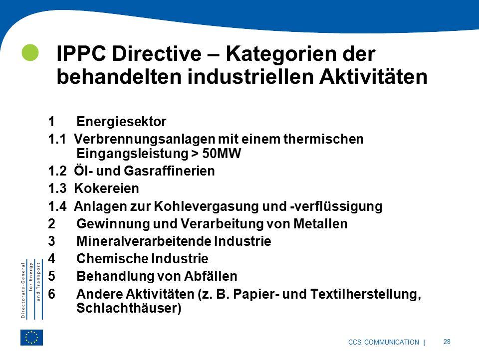 | 28 CCS COMMUNICATION IPPC Directive – Kategorien der behandelten industriellen Aktivitäten 1Energiesektor 1.1 Verbrennungsanlagen mit einem thermischen Eingangsleistung > 50MW 1.2 Öl- und Gasraffinerien 1.3 Kokereien 1.4 Anlagen zur Kohlevergasung und -verflüssigung 2Gewinnung und Verarbeitung von Metallen 3Mineralverarbeitende Industrie 4Chemische Industrie 5Behandlung von Abfällen 6Andere Aktivitäten (z.