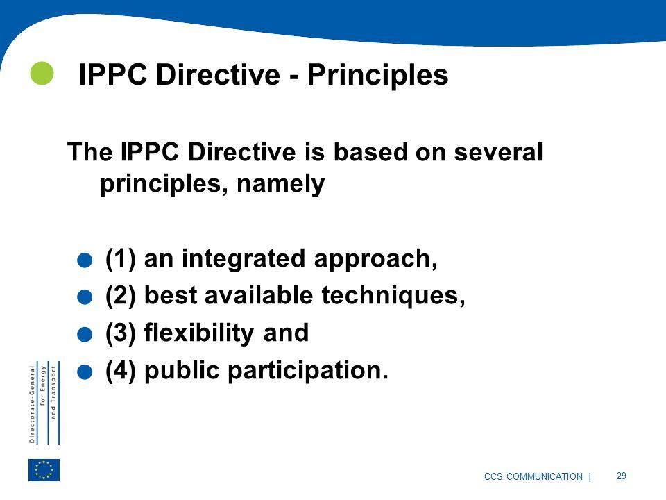 | 29 CCS COMMUNICATION IPPC Directive - Principles The IPPC Directive is based on several principles, namely.