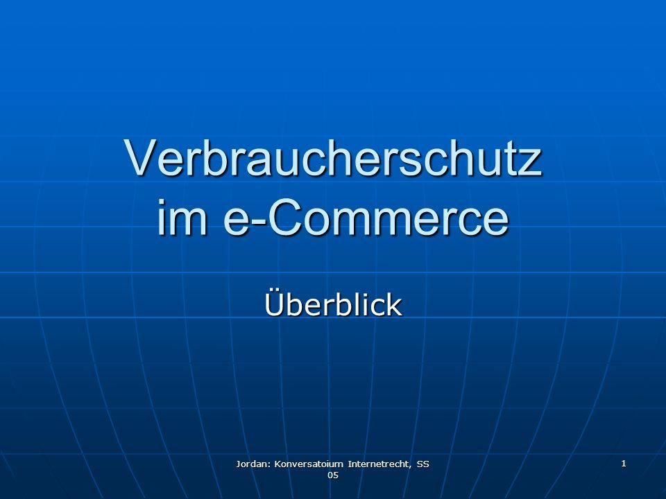 Jordan: Konversatoium Internetrecht, SS 05 1 Verbraucherschutz im e-Commerce Überblick