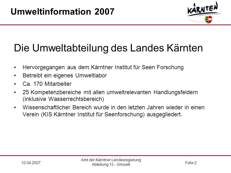 Amt der Kärntner Landesregierung Abteilung 15 - Umwelt 10.04.2007Folie 2 Die Umweltabteilung des Landes Kärnten Hervorgegangen aus dem Kärntner Institut für Seen Forschung Betreibt ein eigenes Umweltlabor Ca.