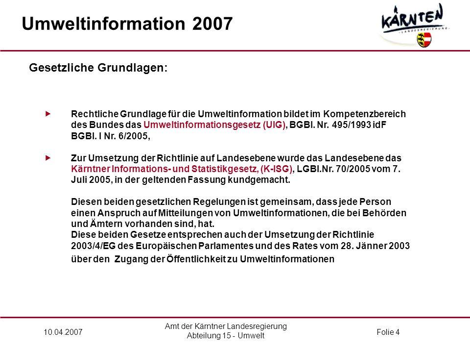 Amt der Kärntner Landesregierung Abteilung 15 - Umwelt 10.04.2007Folie 4  Rechtliche Grundlage für die Umweltinformation bildet im Kompetenzbereich des Bundes das Umweltinformationsgesetz (UIG), BGBl.