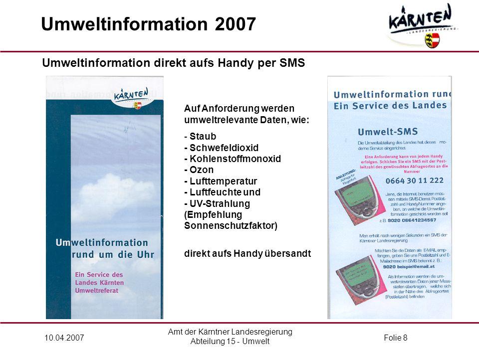 Amt der Kärntner Landesregierung Abteilung 15 - Umwelt 10.04.2007Folie 8 Umweltinformation 2007 Umweltinformation direkt aufs Handy per SMS Auf Anforderung werden umweltrelevante Daten, wie: - Staub - Schwefeldioxid - Kohlenstoffmonoxid - Ozon - Lufttemperatur - Luftfeuchte und - UV-Strahlung (Empfehlung Sonnenschutzfaktor) direkt aufs Handy übersandt