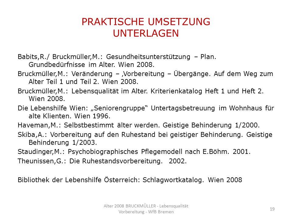 PRAKTISCHE UMSETZUNG UNTERLAGEN Babits,R./ Bruckmüller,M.: Gesundheitsunterstützung – Plan. Grundbedürfnisse im Alter. Wien 2008. Bruckmüller,M.: Verä