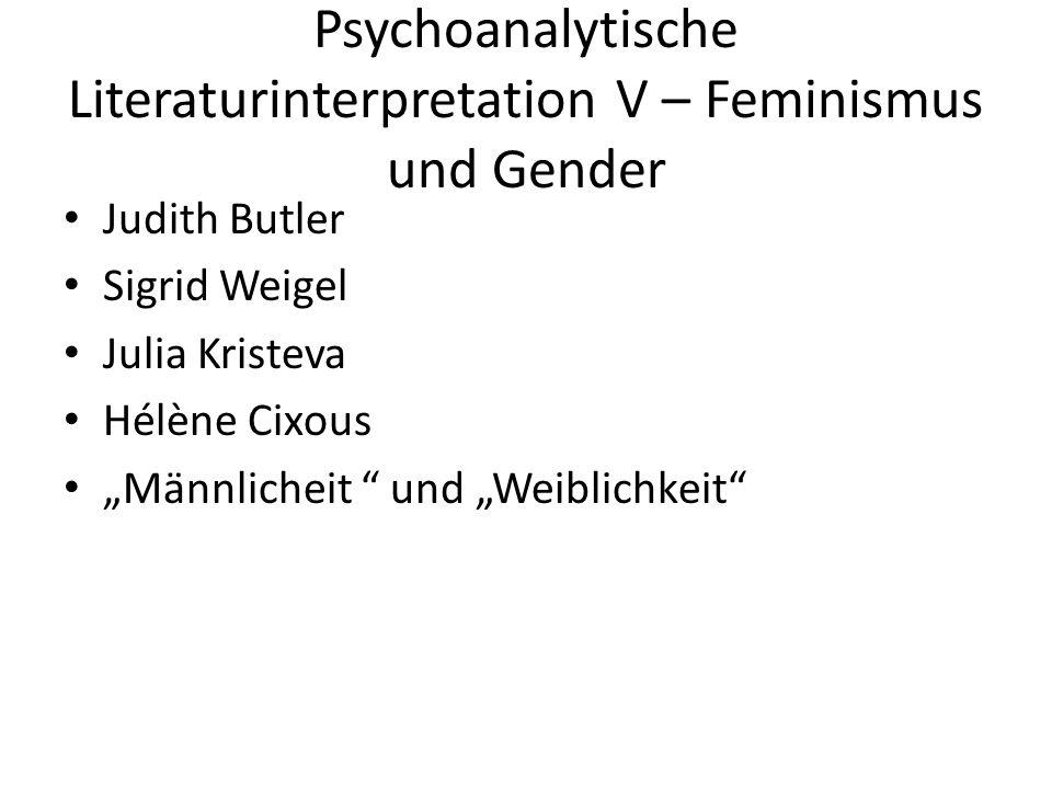 """Psychoanalytische Literaturinterpretation V – Feminismus und Gender Judith Butler Sigrid Weigel Julia Kristeva Hélène Cixous """"Männlicheit und """"Weiblichkeit"""