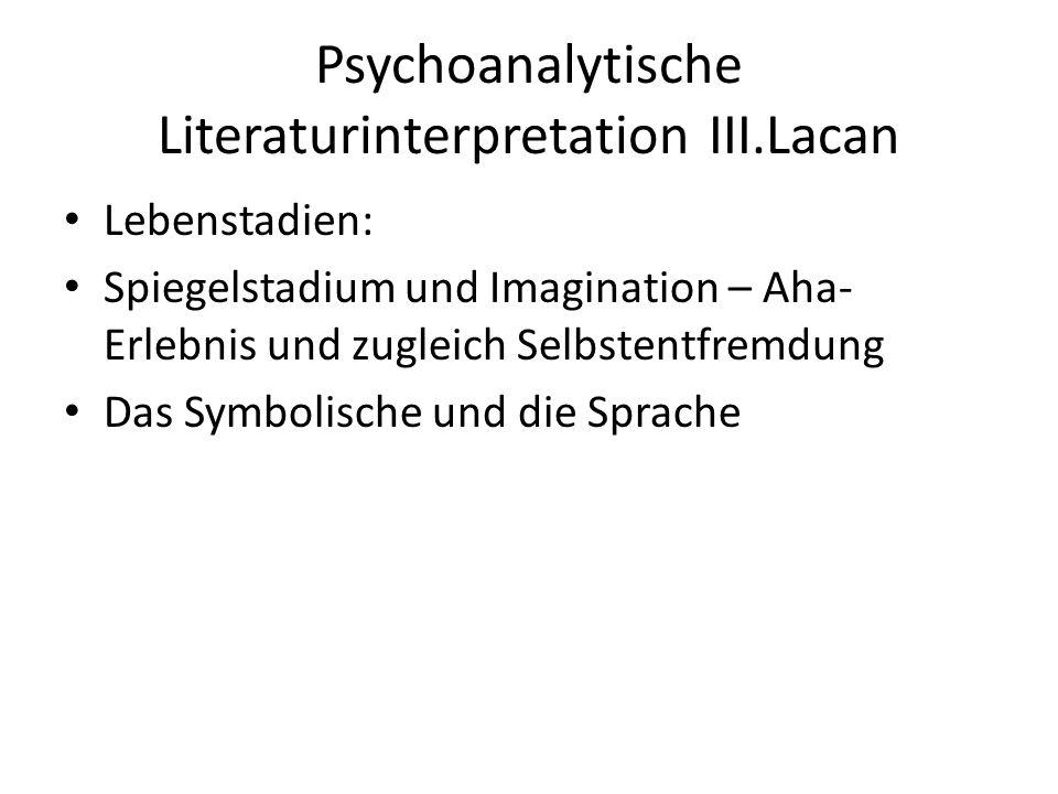 Psychoanalytische Literaturinterpretation III.Lacan Lebenstadien: Spiegelstadium und Imagination – Aha- Erlebnis und zugleich Selbstentfremdung Das Symbolische und die Sprache