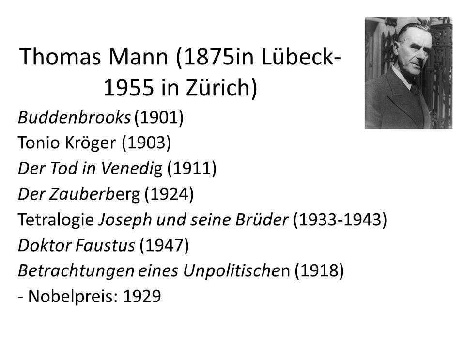 Thomas Mann (1875in Lübeck- 1955 in Zürich) Buddenbrooks (1901) Tonio Kröger (1903) Der Tod in Venedig (1911) Der Zauberberg (1924) Tetralogie Joseph und seine Brüder (1933-1943) Doktor Faustus (1947) Betrachtungen eines Unpolitischen (1918) - Nobelpreis: 1929