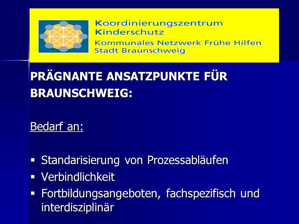 PRÄGNANTE ANSATZPUNKTE FÜR BRAUNSCHWEIG: Bedarf an:  Standarisierung von Prozessabläufen  Verbindlichkeit  Fortbildungsangeboten, fachspezifisch und interdisziplinär
