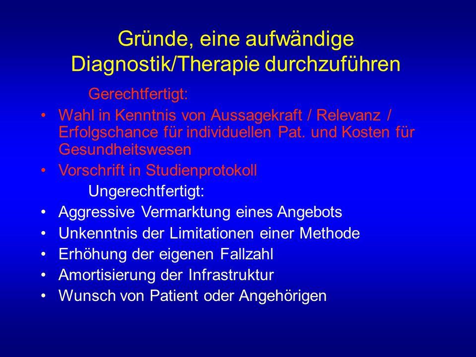 Gründe, eine aufwändige Diagnostik/Therapie durchzuführen Gerechtfertigt: Wahl in Kenntnis von Aussagekraft / Relevanz / Erfolgschance für individuellen Pat.