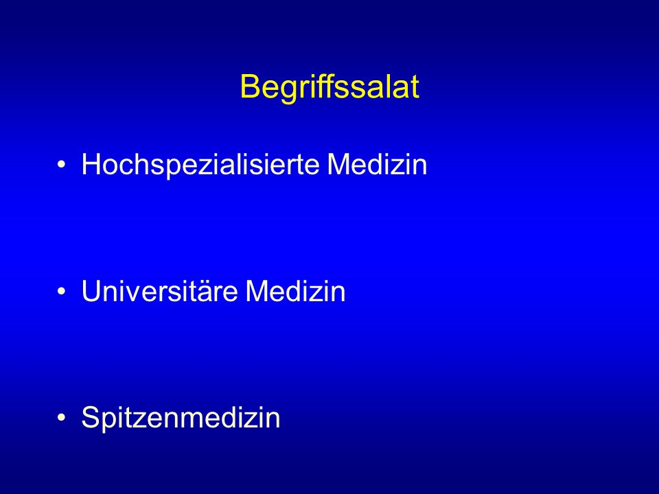 Begriffssalat Hochspezialisierte Medizin –Seltene Krankheitsbilder oder grosser infrastruktureller Aufwand Universitäre Medizin –Einbezug von Lehre und Forschung in die Dienstleistung Spitzenmedizin –Der Begriff sollte vermieden werden.