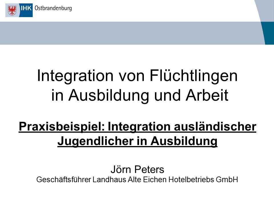 Integration von Flüchtlingen in Ausbildung und Arbeit Praxisbeispiel: Integration ausländischer Jugendlicher in Ausbildung Jörn Peters Geschäftsführer