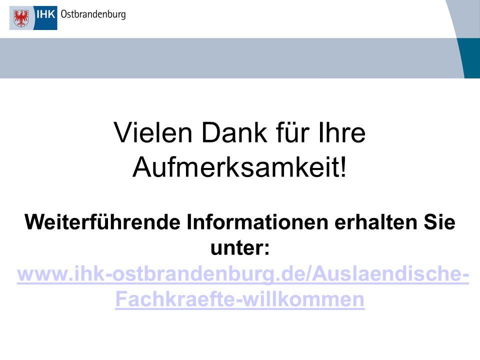 Vielen Dank für Ihre Aufmerksamkeit! Weiterführende Informationen erhalten Sie unter: www.ihk-ostbrandenburg.de/Auslaendische- Fachkraefte-willkommenw