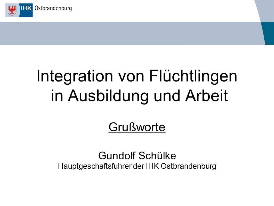 Integration von Flüchtlingen in Ausbildung und Arbeit Grußworte Gundolf Schülke Hauptgeschäftsführer der IHK Ostbrandenburg