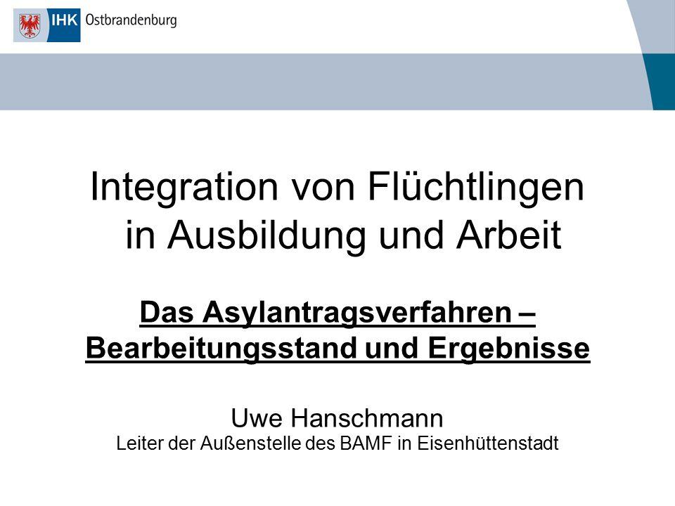 Integration von Flüchtlingen in Ausbildung und Arbeit Das Asylantragsverfahren – Bearbeitungsstand und Ergebnisse Uwe Hanschmann Leiter der Außenstell