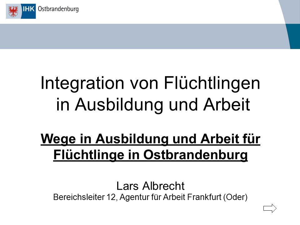 Integration von Flüchtlingen in Ausbildung und Arbeit Wege in Ausbildung und Arbeit für Flüchtlinge in Ostbrandenburg Lars Albrecht Bereichsleiter 12,