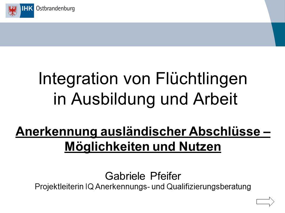 Integration von Flüchtlingen in Ausbildung und Arbeit Anerkennung ausländischer Abschlüsse – Möglichkeiten und Nutzen Gabriele Pfeifer Projektleiterin