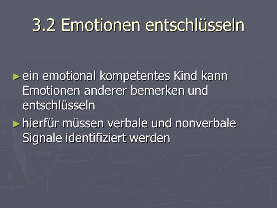 3.2 Emotionen entschlüsseln ► ein emotional kompetentes Kind kann Emotionen anderer bemerken und entschlüsseln ► hierfür müssen verbale und nonverbale Signale identifiziert werden