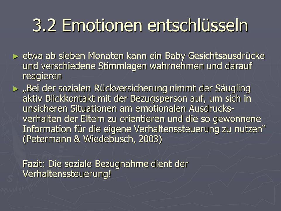 """3.2 Emotionen entschlüsseln ► etwa ab sieben Monaten kann ein Baby Gesichtsausdrücke und verschiedene Stimmlagen wahrnehmen und darauf reagieren ► """"Bei der sozialen Rückversicherung nimmt der Säugling aktiv Blickkontakt mit der Bezugsperson auf, um sich in unsicheren Situationen am emotionalen Ausdrucks- verhalten der Eltern zu orientieren und die so gewonnene Information für die eigene Verhaltenssteuerung zu nutzen (Petermann & Wiedebusch, 2003) Fazit: Die soziale Bezugnahme dient der Verhaltenssteuerung!"""